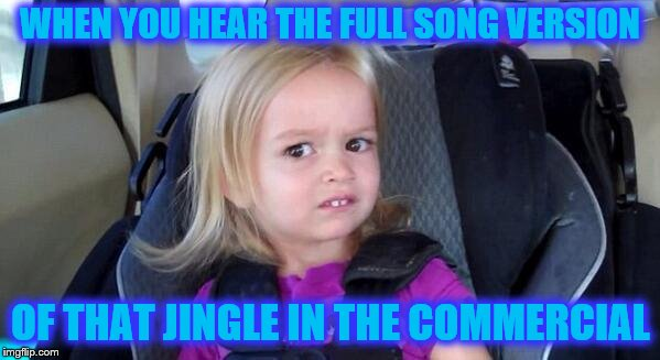 Summertime, Summertime, Sum-Sum-Summertime... It's cute as a jingle, annoying as a song | WHEN YOU HEAR THE FULL SONG VERSION OF THAT JINGLE IN THE COMMERCIAL | image tagged in wtf girl,memes,full song vs shortened jingle,commercials | made w/ Imgflip meme maker