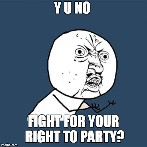 Y U No Meme | Y U NO FIGHT FOR YOUR RIGHT TO PARTY? | image tagged in memes,y u no | made w/ Imgflip meme maker