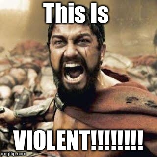 THIS IS SPARTA!!!! | This Is VIOLENT!!!!!!!! | image tagged in this is sparta | made w/ Imgflip meme maker