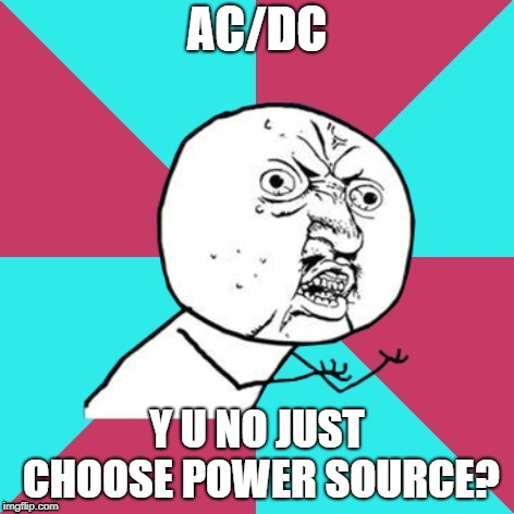 Y U NOvember (A socrates and punman21 event) |  AC/DC; Y U NO JUST CHOOSE POWER SOURCE? | image tagged in y u no music,acdc,y u november | made w/ Imgflip meme maker