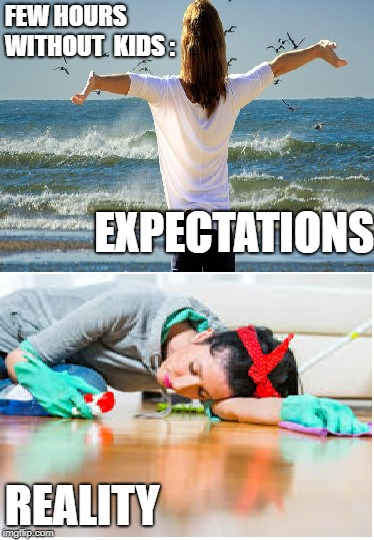 No kids day | FEW HOURS WITHOUT  KIDS : REALITY EXPECTATIONS | image tagged in no kids day,freedom,expectations,freetime,chores | made w/ Imgflip meme maker