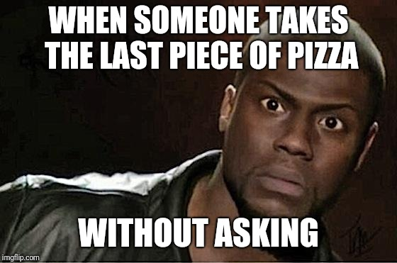 Kevin Hart | WHEN SOMEONE TAKES THE LAST PIECE OF PIZZA WITHOUT ASKING | image tagged in memes,kevin hart,pizza,that face you make when | made w/ Imgflip meme maker