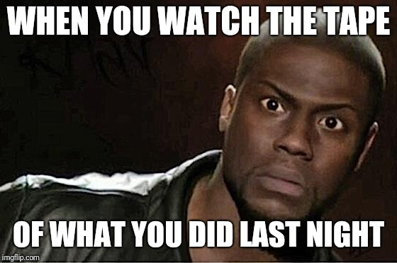 We've all been there | WHEN YOU WATCH THE TAPE OF WHAT YOU DID LAST NIGHT | image tagged in memes,kevin hart,you were so drunk last night,last night | made w/ Imgflip meme maker