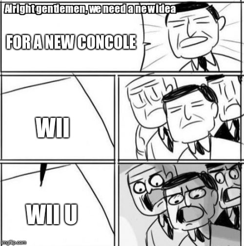 Yep | FOR A NEW CONCOLE WII WII U | image tagged in memes,alright gentlemen we need a new idea | made w/ Imgflip meme maker
