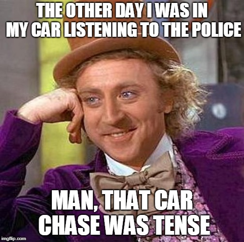 Don't Drive, Don't Drive, Don't Drive So Close To Me | THE OTHER DAY I WAS IN MY CAR LISTENING TO THE POLICE MAN, THAT CAR CHASE WAS TENSE | image tagged in memes,creepy condescending wonka,the police,funny,music,police | made w/ Imgflip meme maker