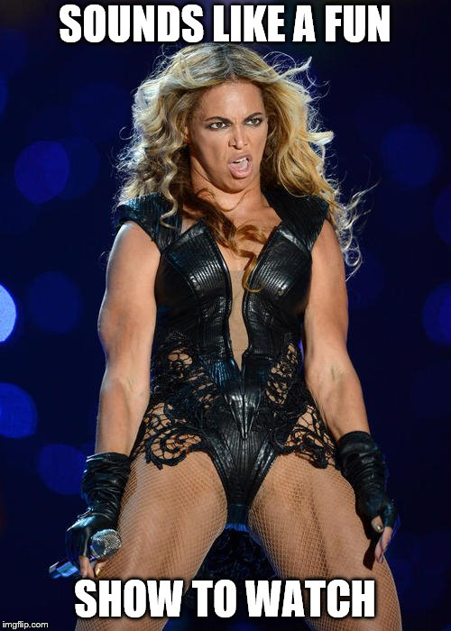 Ermahgerd Beyonce Meme | SOUNDS LIKE A FUN SHOW TO WATCH | image tagged in memes,ermahgerd beyonce | made w/ Imgflip meme maker