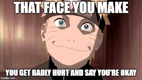 Naruto | THAT FACE YOU MAKE YOU GET BADLY HURT AND SAY YOU'RE OKAY | image tagged in naruto | made w/ Imgflip meme maker