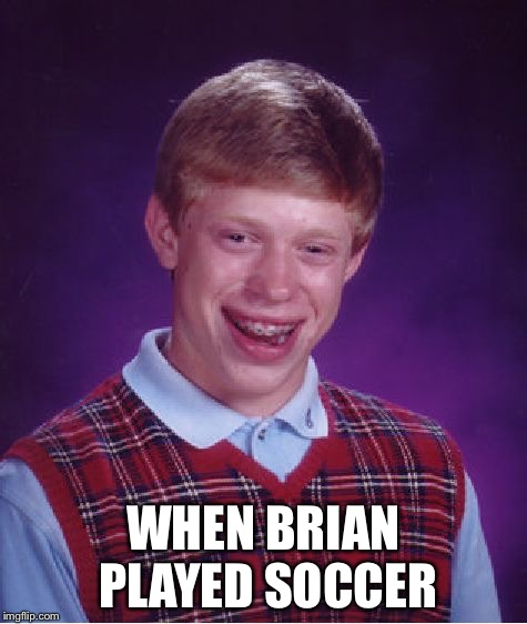 Bad Luck Brian Meme | WHEN BRIAN PLAYED SOCCER | image tagged in memes,bad luck brian | made w/ Imgflip meme maker