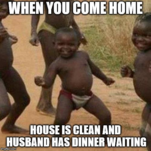 Dinner Time!!! | WHEN YOU COME HOME HOUSE IS CLEAN AND HUSBAND HAS DINNER WAITING | image tagged in memes,dinner,husband,husband wife,dancing,african kids dancing | made w/ Imgflip meme maker