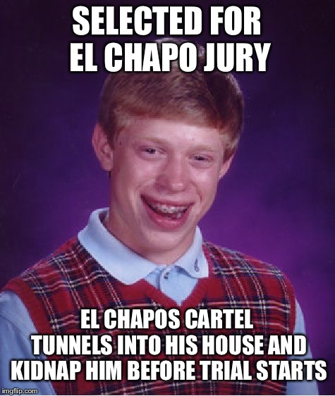 Bad Luck Brian Meme | SELECTED FOR EL CHAPO JURY EL CHAPOS CARTEL TUNNELS INTO HIS HOUSE AND KIDNAP HIM BEFORE TRIAL STARTS | image tagged in memes,bad luck brian | made w/ Imgflip meme maker
