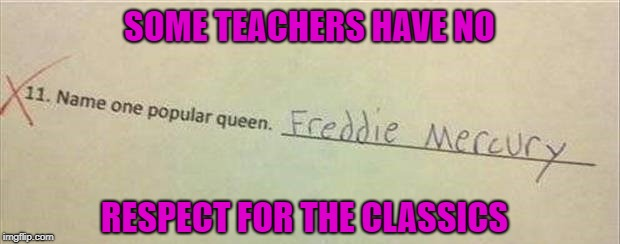 I would've given them at least a half a credit just for the reference alone. |  SOME TEACHERS HAVE NO; RESPECT FOR THE CLASSICS | image tagged in kids homework,memes,queen,freddie mercury,funny,school | made w/ Imgflip meme maker