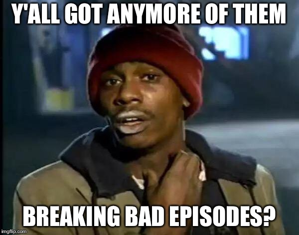 Y'all Got Any More Of That | Y'ALL GOT ANYMORE OF THEM BREAKING BAD EPISODES? | image tagged in memes,y'all got any more of that | made w/ Imgflip meme maker