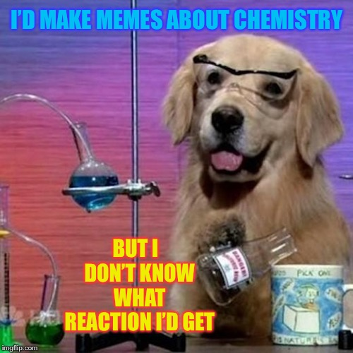 Let's all do some (chemical) bonding ! | I'D MAKE MEMES ABOUT CHEMISTRY BUT I  DON'T KNOW WHAT REACTION I'D GET | image tagged in memes,i have no idea what i am doing dog,chemistry | made w/ Imgflip meme maker