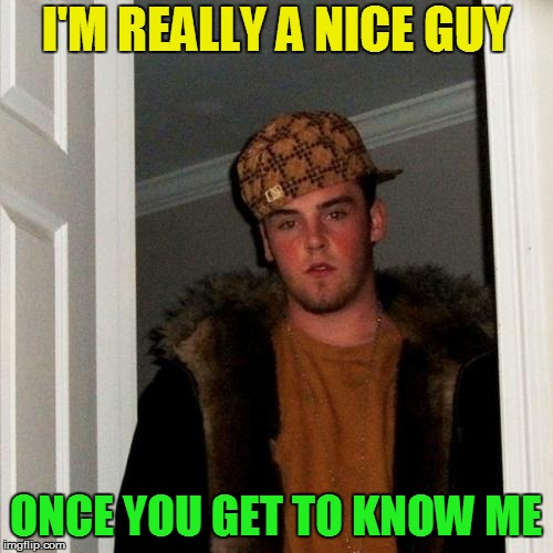 Scumbag Steve Meme | I'M REALLY A NICE GUY ONCE YOU GET TO KNOW ME | image tagged in memes,scumbag steve | made w/ Imgflip meme maker