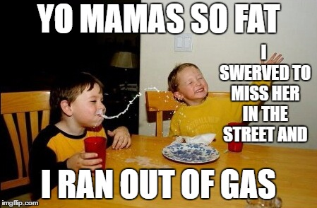 Yo Mamas So Fat |  I SWERVED TO MISS HER IN THE STREET AND; YO MAMAS SO FAT; I RAN OUT OF GAS | image tagged in memes,yo mamas so fat,random,mama | made w/ Imgflip meme maker