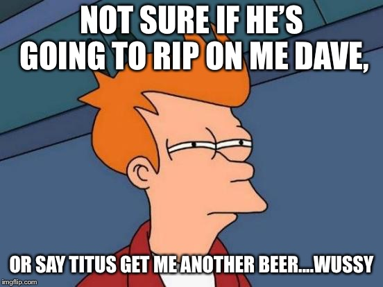 Futurama Fry Meme | NOT SURE IF HE'S GOING TO RIP ON ME DAVE, OR SAY TITUS GET ME ANOTHER BEER....WUSSY | image tagged in memes,futurama fry | made w/ Imgflip meme maker