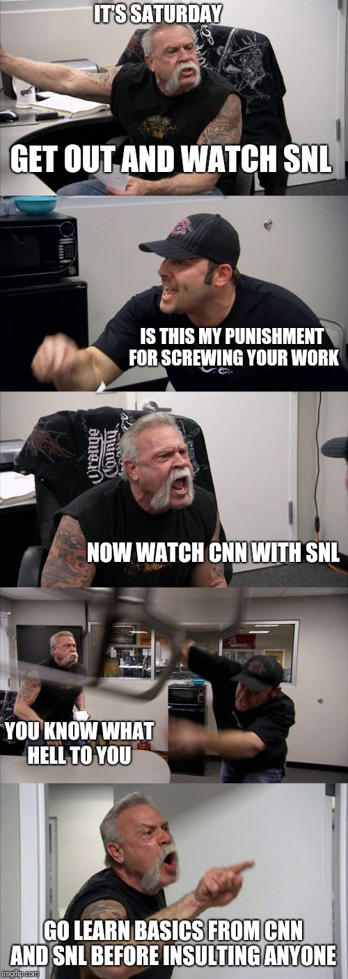 CNN SNL | GET OUT AND WATCH SNL IS THIS MY PUNISHMENT FOR SCREWING YOUR WORK NOW WATCH CNN WITH SNL YOU KNOW WHAT HELL TO YOU GO LEARN BASICS FROM CNN | image tagged in memes,american chopper argument,cnn fake news,snl,lol so funny | made w/ Imgflip meme maker