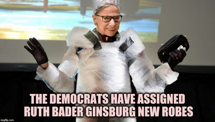 Better to be safe than sorry | THE DEMOCRATS HAVE ASSIGNED RUTH BADER GINSBURG NEW ROBES | image tagged in ginsburg bubble wrap,die hard,one does not simply,safety first,gravity falls | made w/ Imgflip meme maker