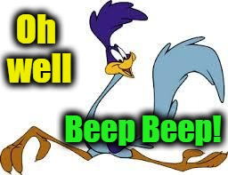 roadrunner | Oh well Beep Beep! | image tagged in roadrunner | made w/ Imgflip meme maker