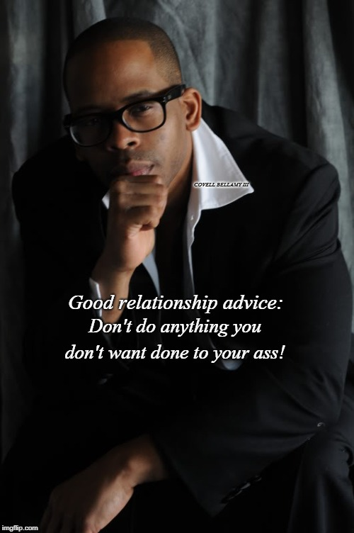 Good relationship advice: Don't do anything you don't want done to your ass! COVELL BELLAMY III | image tagged in relationship advice | made w/ Imgflip meme maker