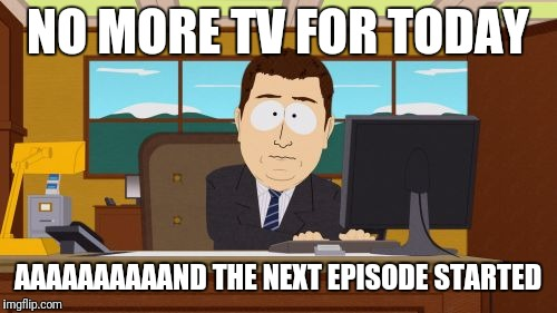 Aaaaand Its Gone | NO MORE TV FOR TODAY AAAAAAAAAAND THE NEXT EPISODE STARTED | image tagged in memes,aaaaand its gone | made w/ Imgflip meme maker