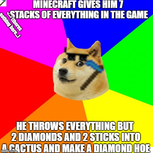 Rip my pixel art lol | MINECRAFT GIVES HIM 7 STACKS OF EVERYTHING IN THE GAME HE THROWS EVERYTHING BUT 2 DIAMONDS AND 2 STICKS INTO A CACTUS AND MAKE A DIAMOND HOE | image tagged in memes,advice doge,minecraft | made w/ Imgflip meme maker
