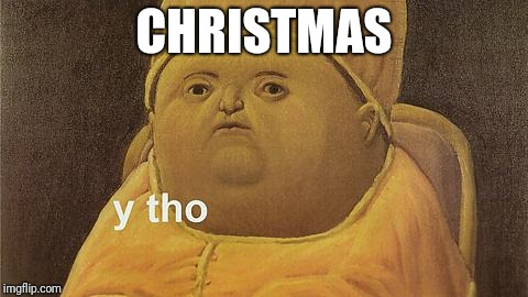 And another year... |  CHRISTMAS | image tagged in y tho | made w/ Imgflip meme maker