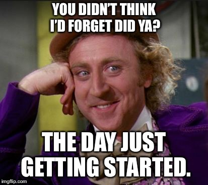 condescending wonka | YOU DIDN'T THINK I'D FORGET DID YA? THE DAY JUST GETTING STARTED. | image tagged in condescending wonka | made w/ Imgflip meme maker