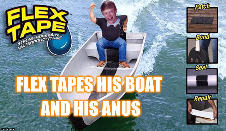 Boating Forever Brian | FLEX TAPES HIS BOAT AND HIS ANUS | image tagged in memes,bad luck brian,flex tape,flex seal,stupid | made w/ Imgflip meme maker