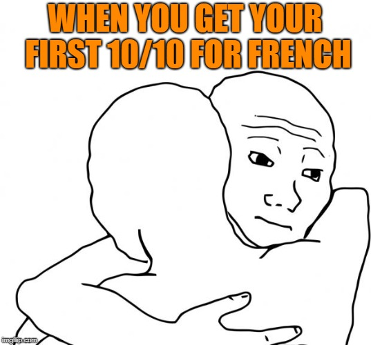 I Know That Feel Bro | WHEN YOU GET YOUR FIRST 10/10 FOR FRENCH | image tagged in memes,i know that feel bro | made w/ Imgflip meme maker