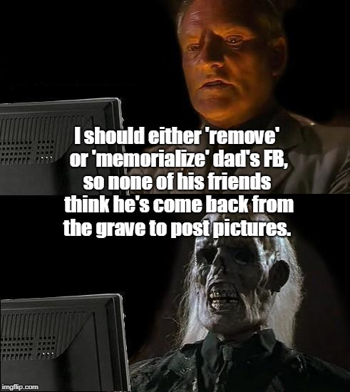 Ill Just Wait Here Meme | I should either 'remove' or 'memorialize' dad's FB, so none of his friends think he's come back from the grave to post pictures. | image tagged in memes,ill just wait here | made w/ Imgflip meme maker