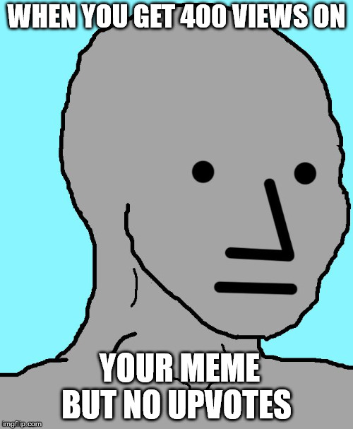 Story of my life | WHEN YOU GET 400 VIEWS ON YOUR MEME BUT NO UPVOTES | image tagged in memes,npc | made w/ Imgflip meme maker