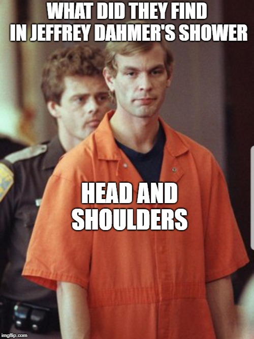 WHAT DID THEY FIND IN JEFFREY DAHMER'S SHOWER HEAD AND SHOULDERS | image tagged in jeffrey dahmer | made w/ Imgflip meme maker