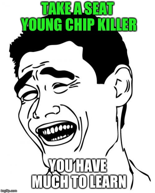 Yao Ming Meme | TAKE A SEAT YOUNG CHIP KILLER YOU HAVE MUCH TO LEARN | image tagged in memes,yao ming | made w/ Imgflip meme maker