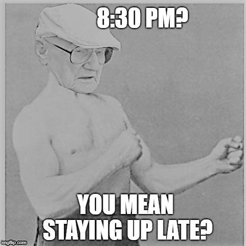 Overly Old Man | 8:30 PM? YOU MEAN STAYING UP LATE? | image tagged in funny memes,overly manly man,old man,tired | made w/ Imgflip meme maker