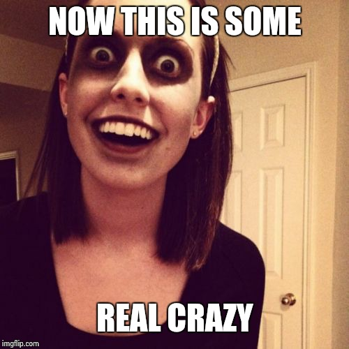 Zombie Overly Attached Girlfriend Meme | NOW THIS IS SOME REAL CRAZY | image tagged in memes,zombie overly attached girlfriend | made w/ Imgflip meme maker