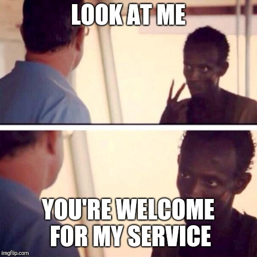 Time to pull out that old military profile pic... | LOOK AT ME YOU'RE WELCOME FOR MY SERVICE | image tagged in memes,captain phillips - i'm the captain now | made w/ Imgflip meme maker
