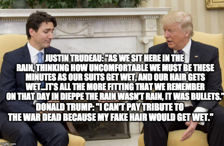 "trump trudeau | JUSTIN TRUDEAU: ""AS WE SIT HERE IN THE RAIN, THINKING HOW UNCOMFORTABLE WE MUST BE THESE MINUTES AS OUR SUITS GET WET, AND OUR HAIR GETS WET 