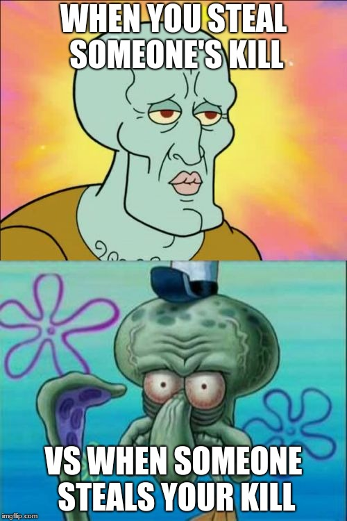 Squidward | WHEN YOU STEAL SOMEONE'S KILL VS WHEN SOMEONE STEALS YOUR KILL | image tagged in memes,squidward | made w/ Imgflip meme maker