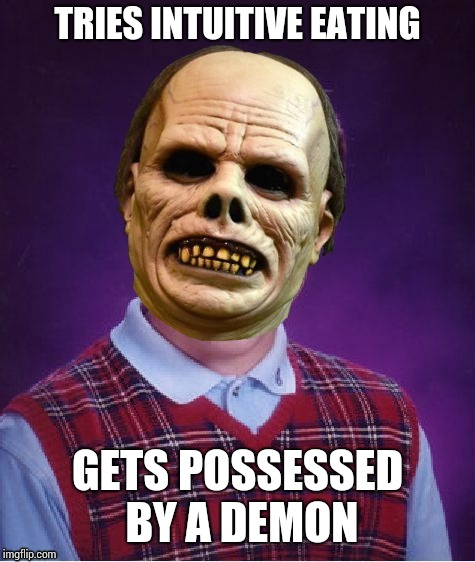 TRIES INTUITIVE EATING GETS POSSESSED BY A DEMON | image tagged in possessed bad luck brian | made w/ Imgflip meme maker