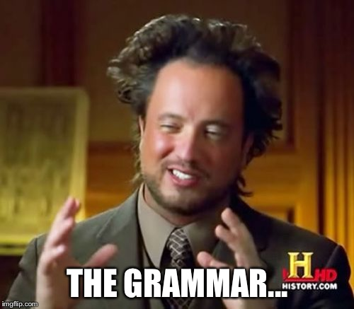THE GRAMMAR... | image tagged in memes,ancient aliens | made w/ Imgflip meme maker