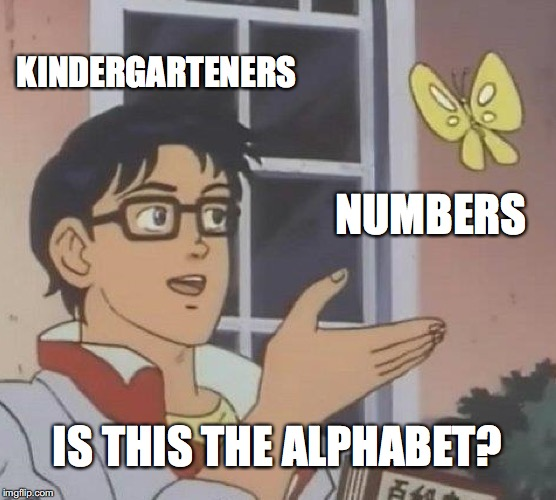 Is This A Pigeon Meme | KINDERGARTENERS NUMBERS IS THIS THE ALPHABET? | image tagged in memes,is this a pigeon | made w/ Imgflip meme maker