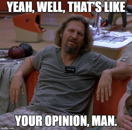 The Dude | YEAH, WELL, THAT'S LIKE YOUR OPINION, MAN. | image tagged in the dude | made w/ Imgflip meme maker