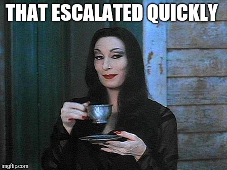 Morticia drinking tea | THAT ESCALATED QUICKLY | image tagged in morticia drinking tea | made w/ Imgflip meme maker