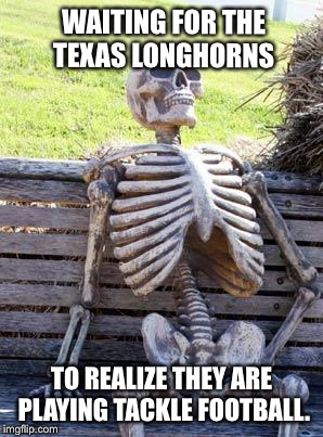 Waiting Skeleton Meme | WAITING FOR THE   TEXAS LONGHORNS TO REALIZE THEY ARE PLAYING TACKLE FOOTBALL. | image tagged in memes,waiting skeleton,texas | made w/ Imgflip meme maker