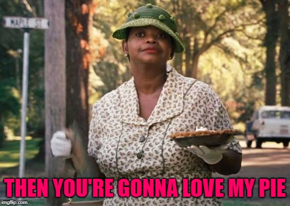 THEN YOU'RE GONNA LOVE MY PIE | made w/ Imgflip meme maker