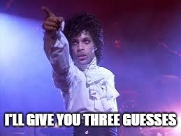 Prince | I'LL GIVE YOU THREE GUESSES | image tagged in prince | made w/ Imgflip meme maker