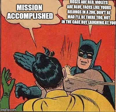 You just gotta change the slapping part with Batman laughing | MISSION ACCOMPLISHED ROSES ARE RED, VIOLETS ARE BLUE, FACES LIKE YOURS BELONGS IN A ZOO, DON'T BE MAD I'LL BE THERE TOO, NOT IN THE CAGE BUT | image tagged in memes,batman slapping robin,roses are red violets are are blue | made w/ Imgflip meme maker