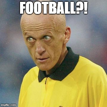Are you serious? (Football) | FOOTBALL?! | image tagged in are you serious football | made w/ Imgflip meme maker