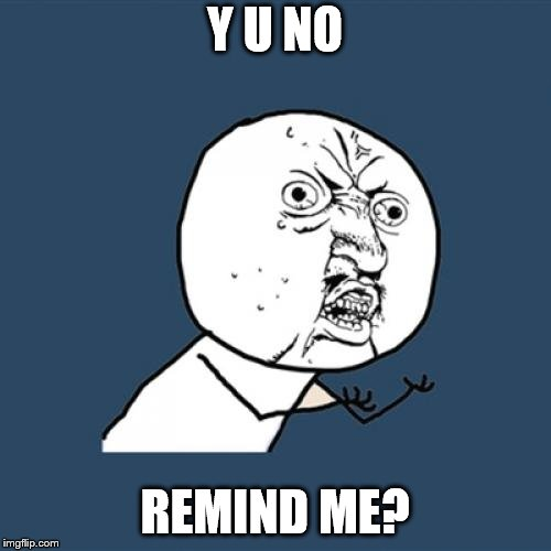 Y U No Meme | Y U NO REMIND ME? | image tagged in memes,y u no | made w/ Imgflip meme maker